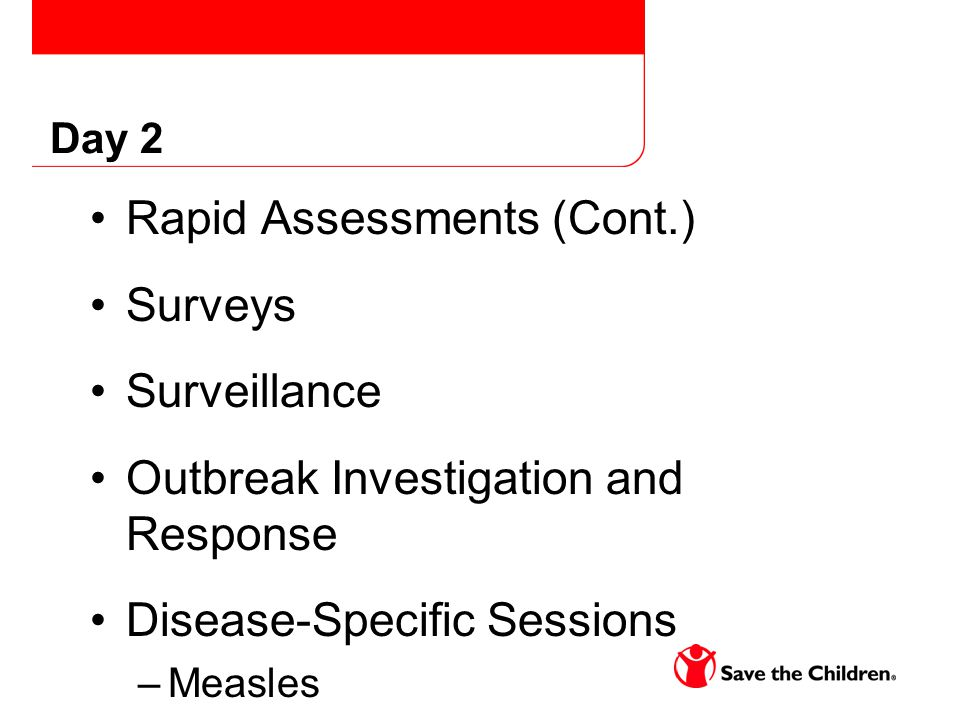Day 2 Rapid Assessments (Cont.) Surveys Surveillance Outbreak Investigation and Response Disease-Specific Sessions –Measles