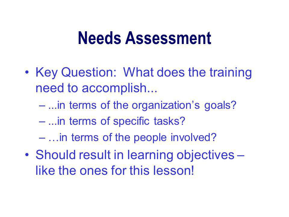 Needs Assessment Key Question: What does the training need to accomplish...