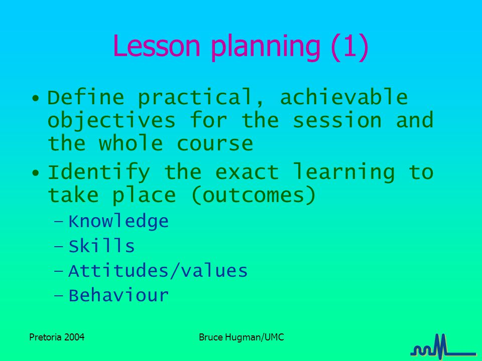 Pretoria 2004Bruce Hugman/UMC Lesson planning (1) Define practical, achievable objectives for the session and the whole course Identify the exact learning to take place (outcomes) –Knowledge –Skills –Attitudes/values –Behaviour