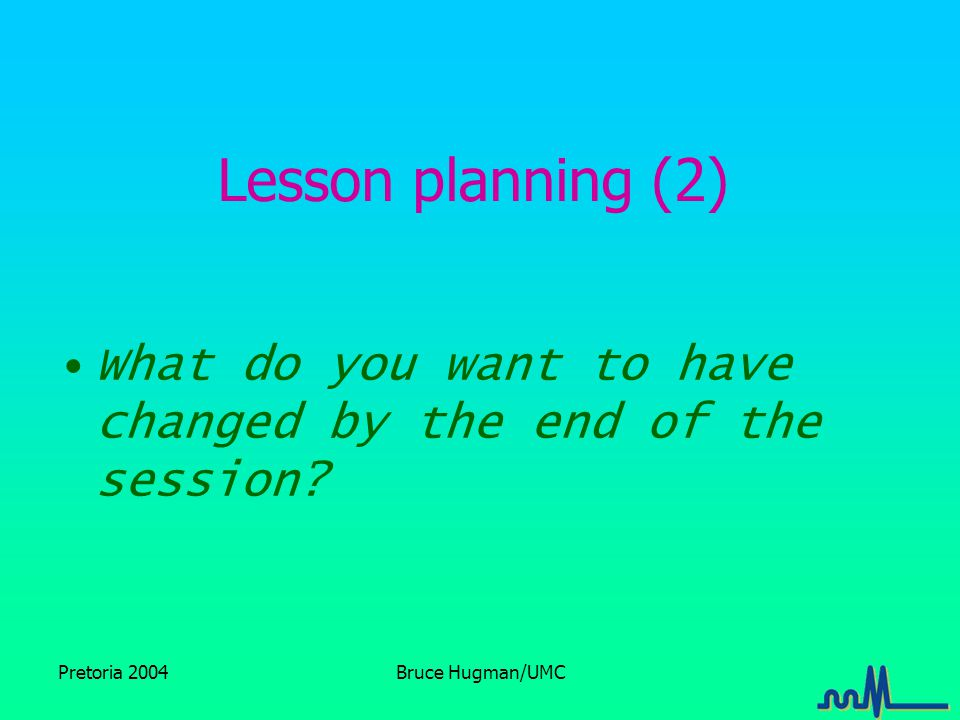 Pretoria 2004Bruce Hugman/UMC Lesson planning (2) What do you want to have changed by the end of the session