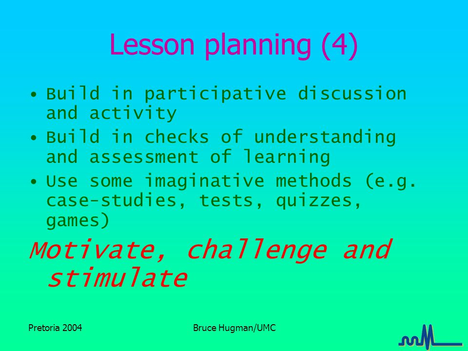 Pretoria 2004Bruce Hugman/UMC Lesson planning (4) Build in participative discussion and activity Build in checks of understanding and assessment of learning Use some imaginative methods (e.g.
