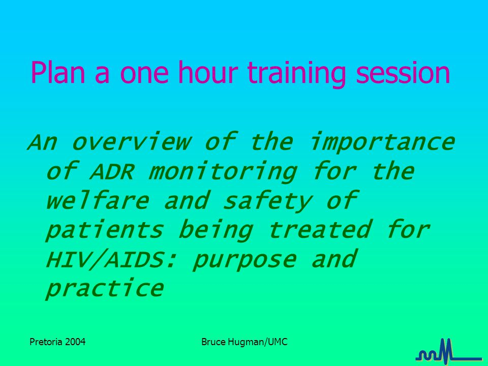 Pretoria 2004Bruce Hugman/UMC Plan a one hour training session An overview of the importance of ADR monitoring for the welfare and safety of patients being treated for HIV/AIDS: purpose and practice