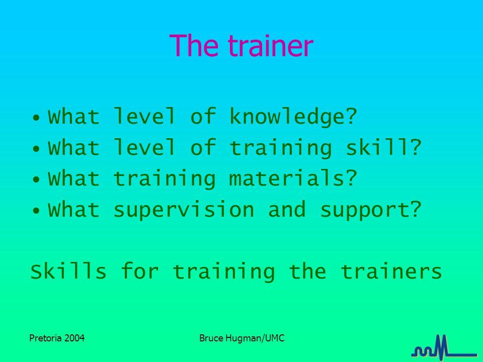Pretoria 2004Bruce Hugman/UMC The trainer What level of knowledge.