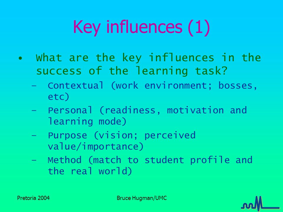 Pretoria 2004Bruce Hugman/UMC Key influences (1) What are the key influences in the success of the learning task.
