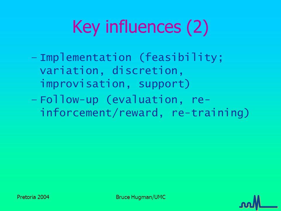 Pretoria 2004Bruce Hugman/UMC Key influences (2) –Implementation (feasibility; variation, discretion, improvisation, support) –Follow-up (evaluation, re- inforcement/reward, re-training)