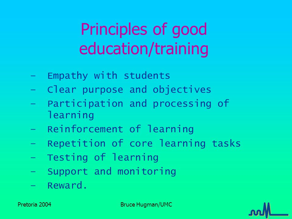 Pretoria 2004Bruce Hugman/UMC Principles of good education/training –Empathy with students –Clear purpose and objectives –Participation and processing of learning –Reinforcement of learning –Repetition of core learning tasks –Testing of learning –Support and monitoring –Reward.