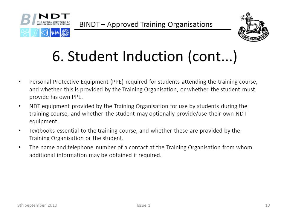 6. Student Induction (cont...) Personal Protective Equipment (PPE) required for students attending the training course, and whether this is provided b