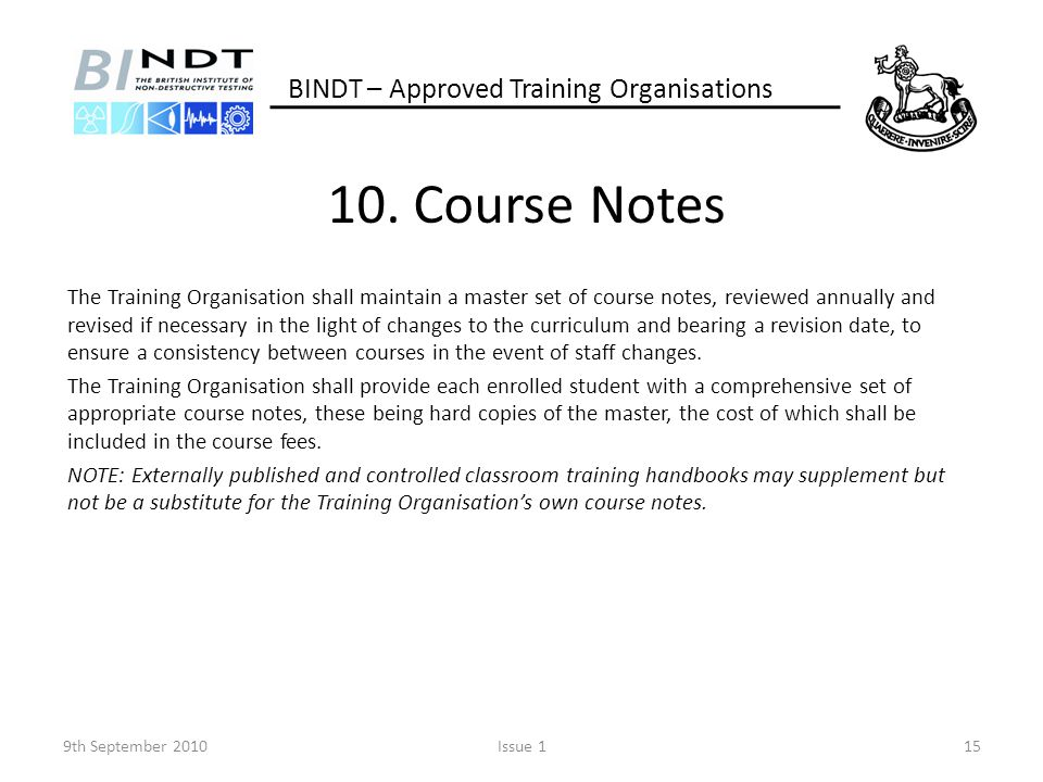 10. Course Notes The Training Organisation shall maintain a master set of course notes, reviewed annually and revised if necessary in the light of cha