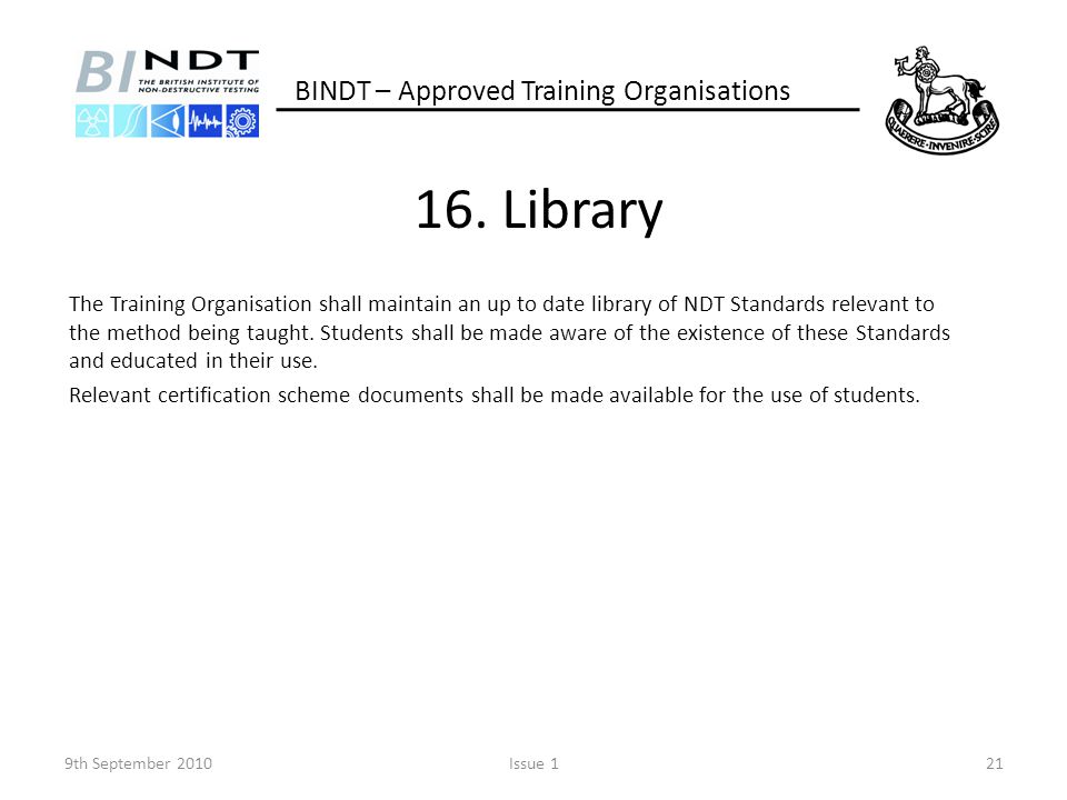 16. Library The Training Organisation shall maintain an up to date library of NDT Standards relevant to the method being taught. Students shall be mad