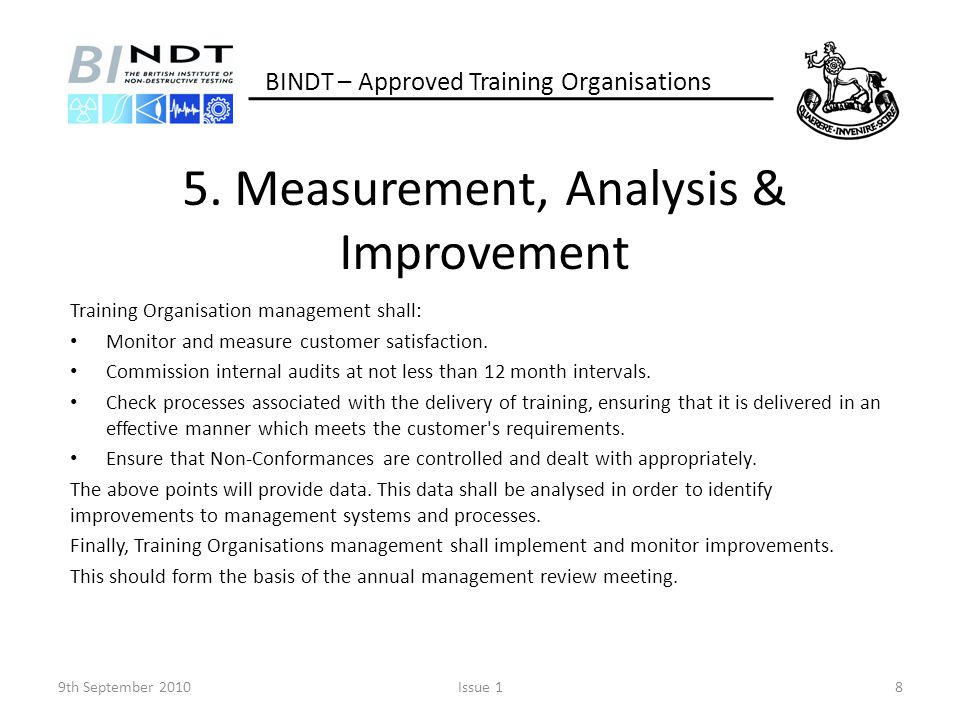 5. Measurement, Analysis & Improvement Training Organisation management shall: Monitor and measure customer satisfaction. Commission internal audits a