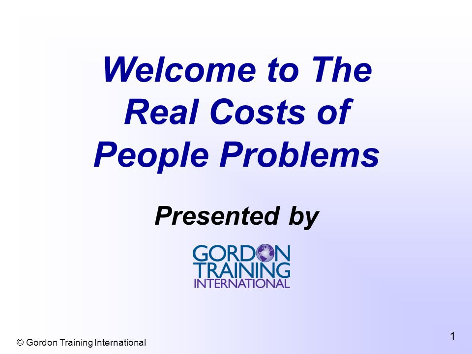 © Gordon Training International 1 Welcome to The Real Costs of People Problems Presented by