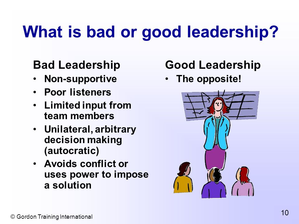 © Gordon Training International 10 What is bad or good leadership.