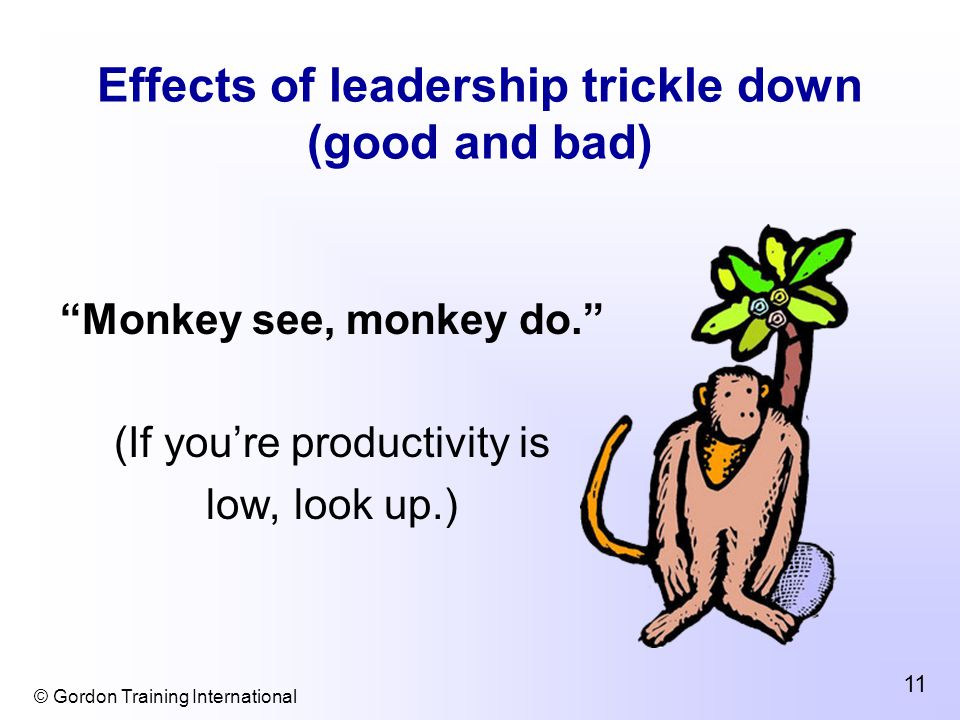 © Gordon Training International 11 Effects of leadership trickle down (good and bad) Monkey see, monkey do. (If you're productivity is low, look up.)