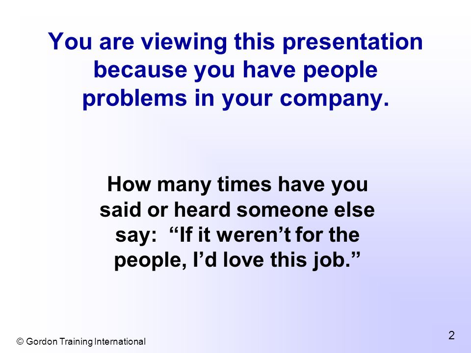 © Gordon Training International 2 You are viewing this presentation because you have people problems in your company.