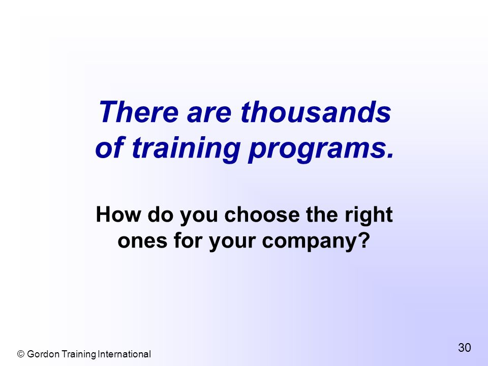 © Gordon Training International 30 There are thousands of training programs.