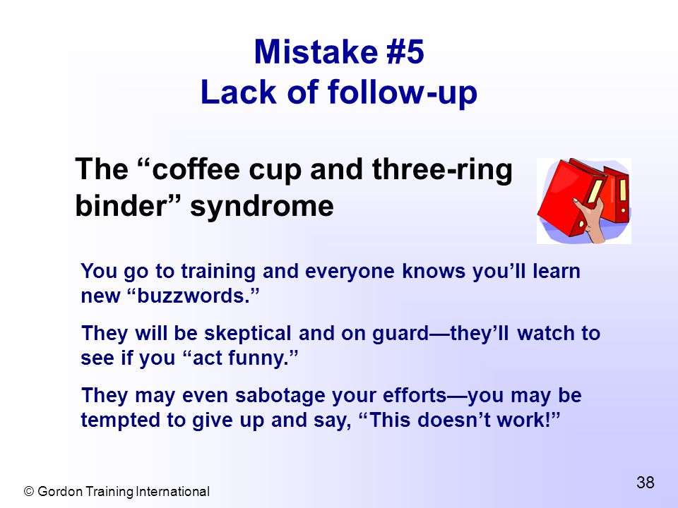 © Gordon Training International 38 Mistake #5 Lack of follow-up The coffee cup and three-ring binder syndrome You go to training and everyone knows you'll learn new buzzwords. They will be skeptical and on guard—they'll watch to see if you act funny. They may even sabotage your efforts—you may be tempted to give up and say, This doesn't work!