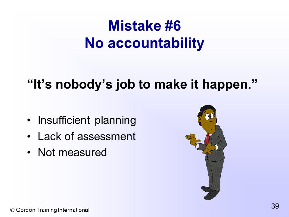 © Gordon Training International 39 Mistake #6 No accountability It's nobody's job to make it happen. Insufficient planning Lack of assessment Not measured