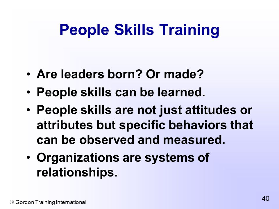 © Gordon Training International 40 People Skills Training Are leaders born.