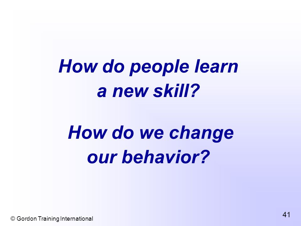 © Gordon Training International 41 How do people learn a new skill How do we change our behavior