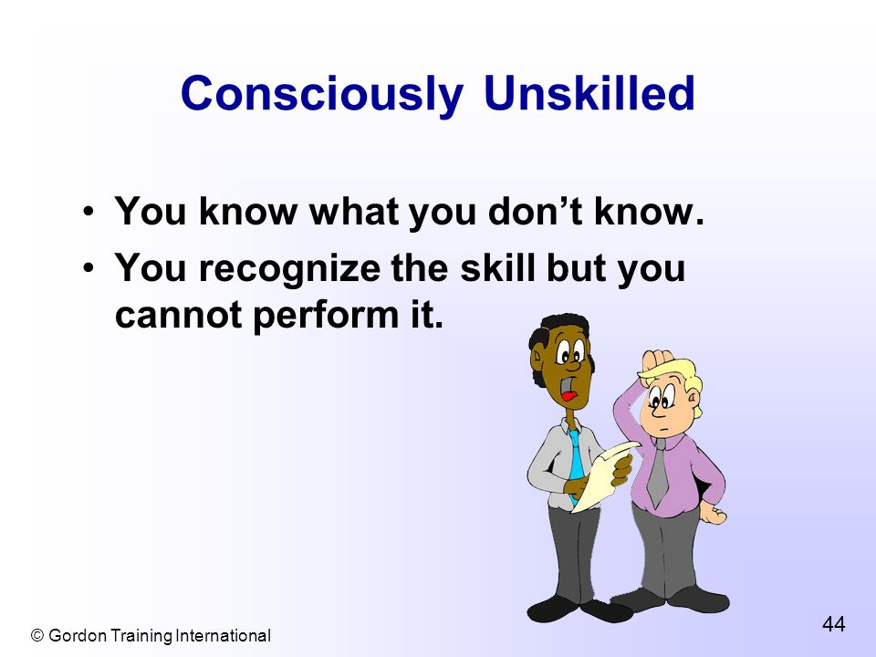 © Gordon Training International 44 Consciously Unskilled You know what you don't know.