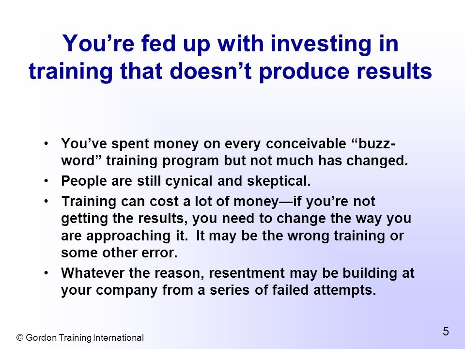 © Gordon Training International 5 You're fed up with investing in training that doesn't produce results You've spent money on every conceivable buzz- word training program but not much has changed.