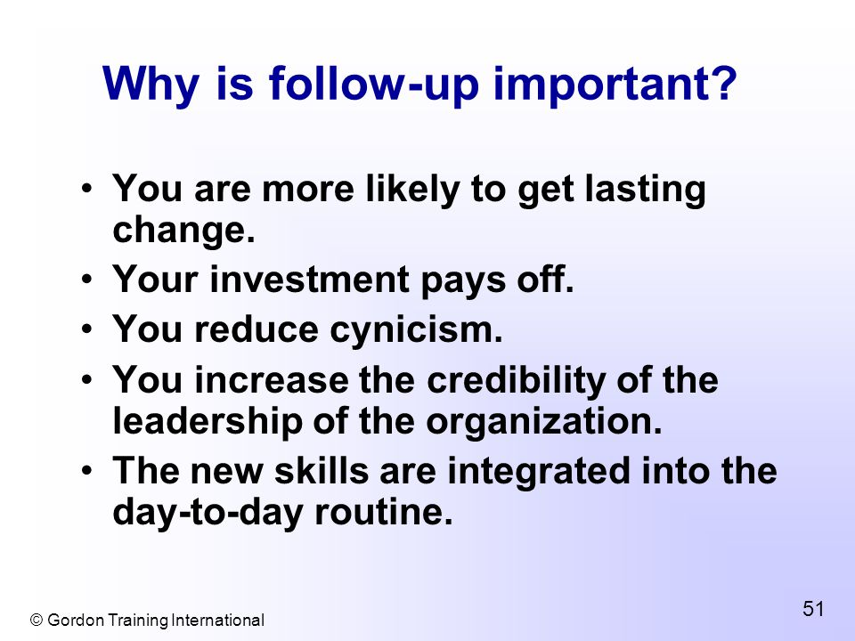 © Gordon Training International 51 Why is follow-up important? You are more likely to get lasting change. Your investment pays off. You reduce cynicis
