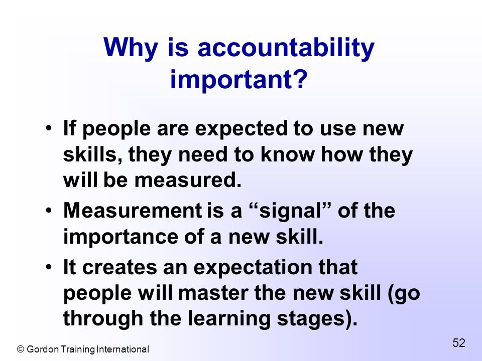 © Gordon Training International 52 Why is accountability important.