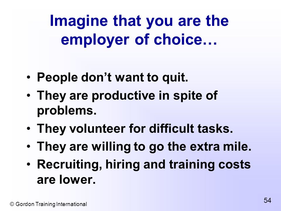 © Gordon Training International 54 Imagine that you are the employer of choice… People don't want to quit.
