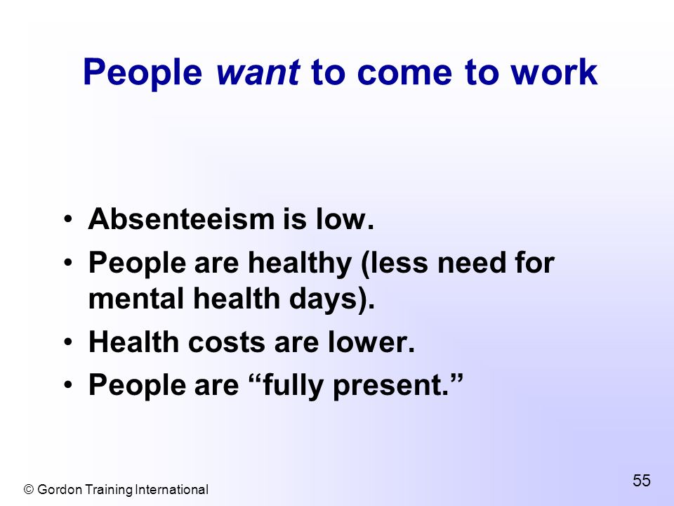 © Gordon Training International 55 People want to come to work Absenteeism is low.