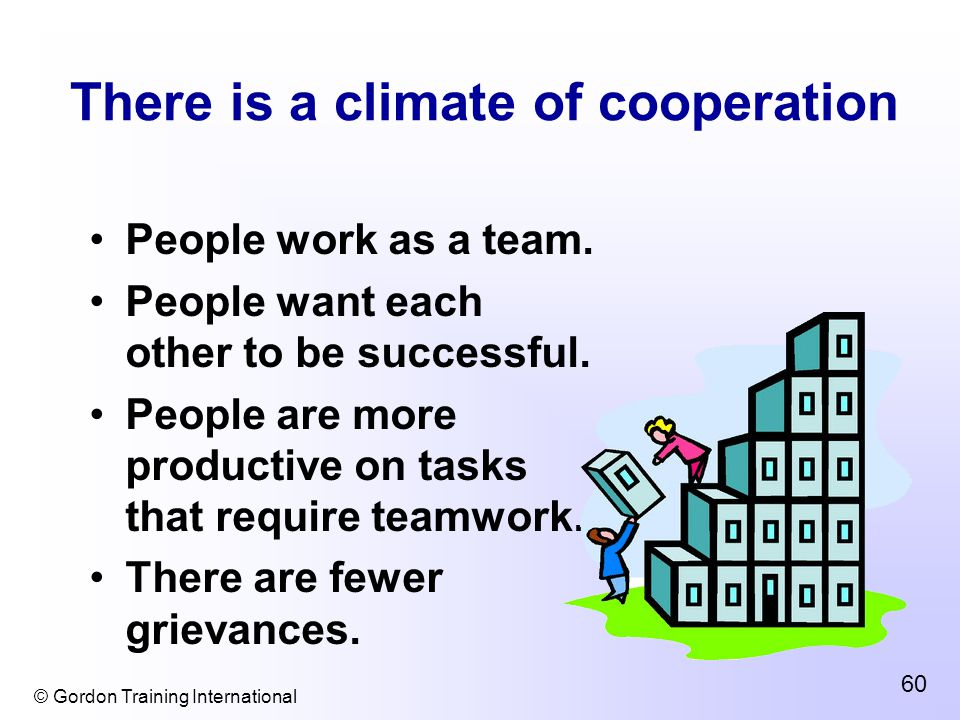 © Gordon Training International 60 There is a climate of cooperation People work as a team.