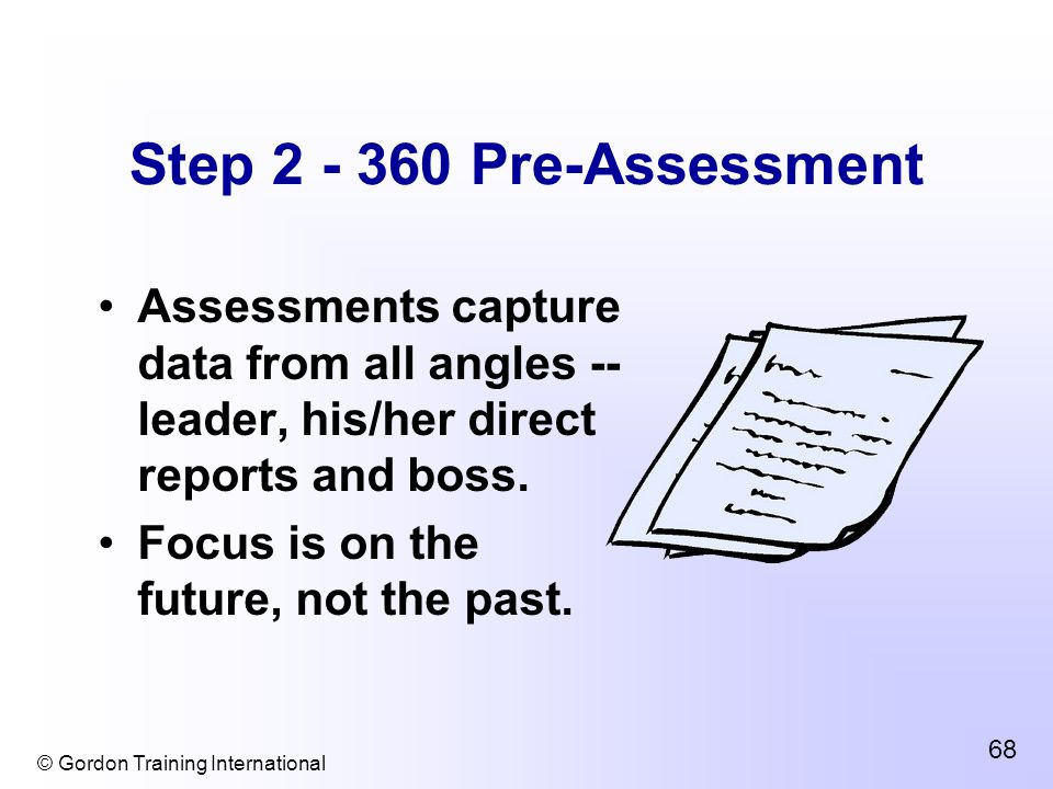 © Gordon Training International 68 Step 2 - 360 Pre-Assessment Assessments capture data from all angles -- leader, his/her direct reports and boss.