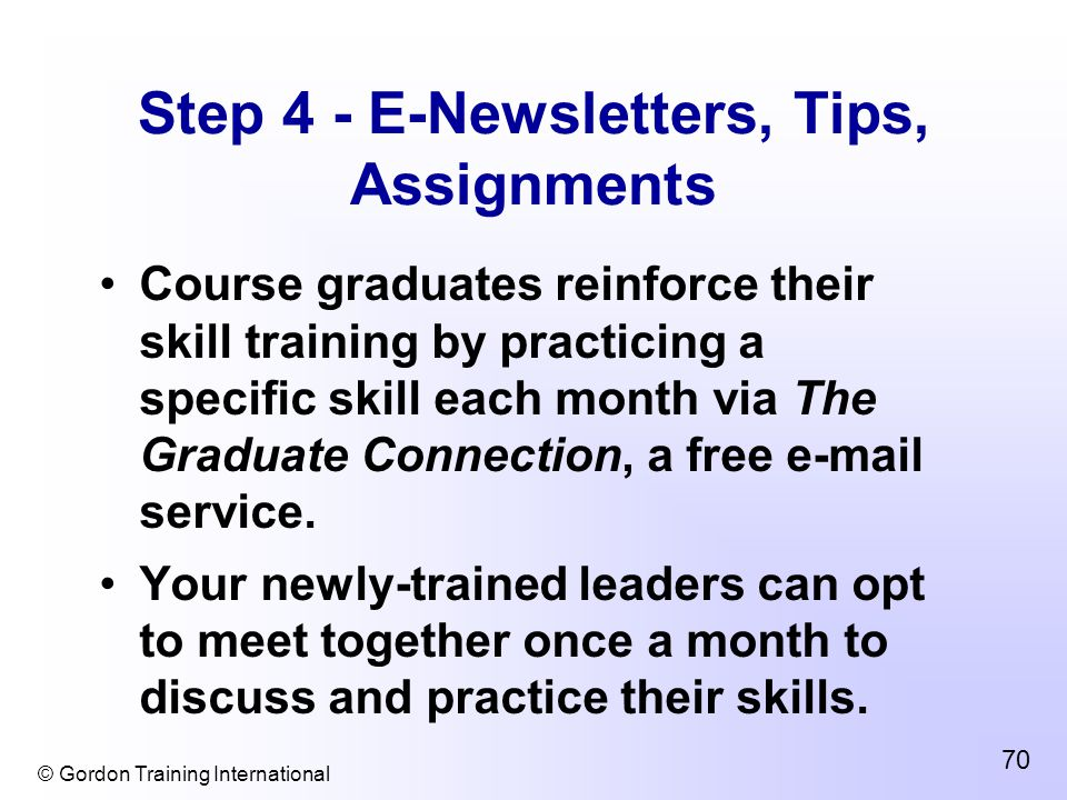 © Gordon Training International 70 Step 4 - E-Newsletters, Tips, Assignments Course graduates reinforce their skill training by practicing a specific skill each month via The Graduate Connection, a free e-mail service.
