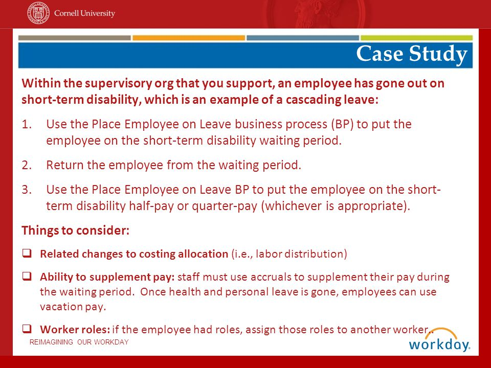 REIMAGINING OUR WORKDAY Within the supervisory org that you support, an employee has gone out on short-term disability, which is an example of a cascading leave: 1.Use the Place Employee on Leave business process (BP) to put the employee on the short-term disability waiting period.