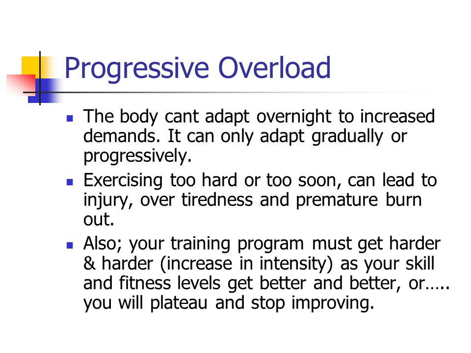 Progressive Overload The body cant adapt overnight to increased demands.