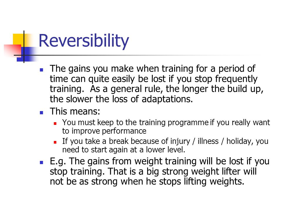 Reversibility The gains you make when training for a period of time can quite easily be lost if you stop frequently training.