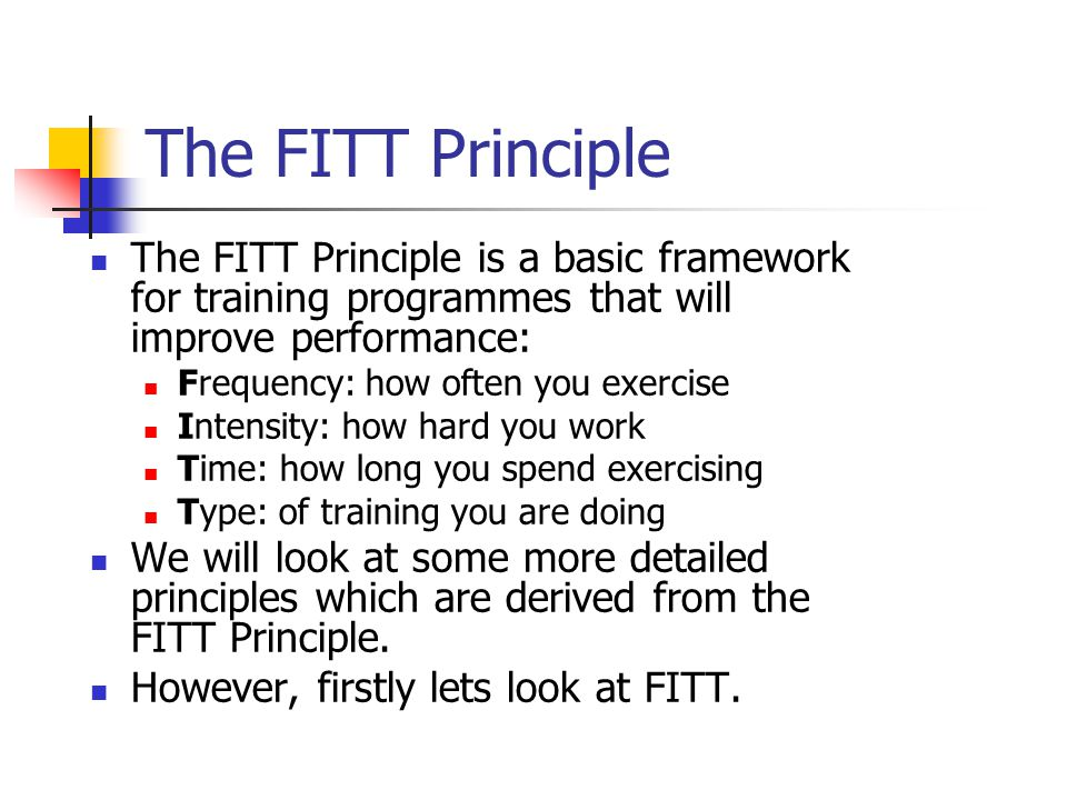 The FITT Principle The FITT Principle is a basic framework for training programmes that will improve performance: Frequency: how often you exercise Intensity: how hard you work Time: how long you spend exercising Type: of training you are doing We will look at some more detailed principles which are derived from the FITT Principle.