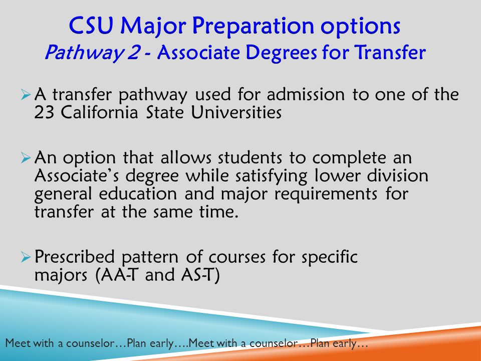  A transfer pathway used for admission to one of the 23 California State Universities  An option that allows students to complete an Associate's degree while satisfying lower division general education and major requirements for transfer at the same time.