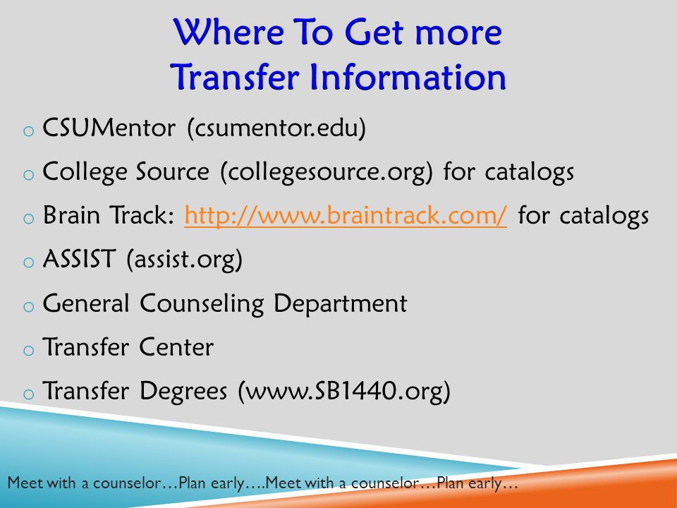 o CSUMentor (csumentor.edu) o College Source (collegesource.org) for catalogs o Brain Track: http://www.braintrack.com/ for catalogshttp://www.braintrack.com/ o ASSIST (assist.org) o General Counseling Department o Transfer Center o Transfer Degrees (www.SB1440.org) Meet with a counselor…Plan early….Meet with a counselor…Plan early…