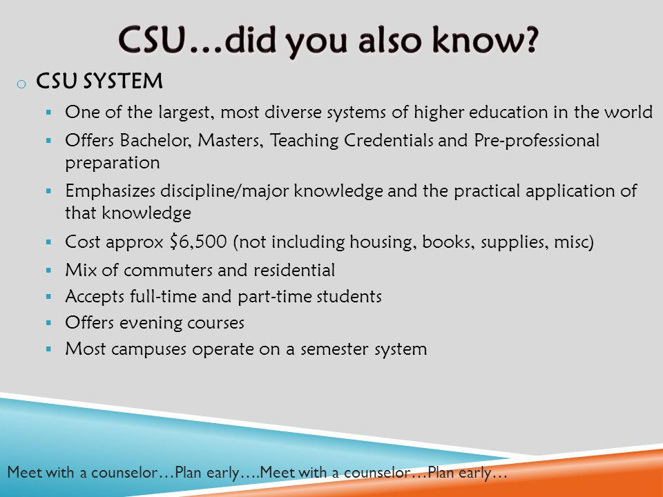 o CSU SYSTEM  One of the largest, most diverse systems of higher education in the world  Offers Bachelor, Masters, Teaching Credentials and Pre-professional preparation  Emphasizes discipline/major knowledge and the practical application of that knowledge  Cost approx $6,500 (not including housing, books, supplies, misc)  Mix of commuters and residential  Accepts full-time and part-time students  Offers evening courses  Most campuses operate on a semester system Meet with a counselor…Plan early….Meet with a counselor…Plan early…
