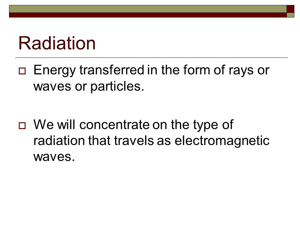 Radiation  Energy transferred in the form of rays or waves or particles.  We will concentrate on the type of radiation that travels as electromagnet