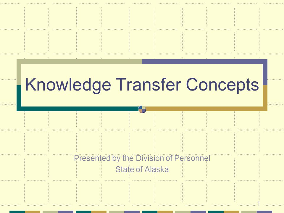 1 Knowledge Transfer Concepts Presented by the Division of Personnel State of Alaska