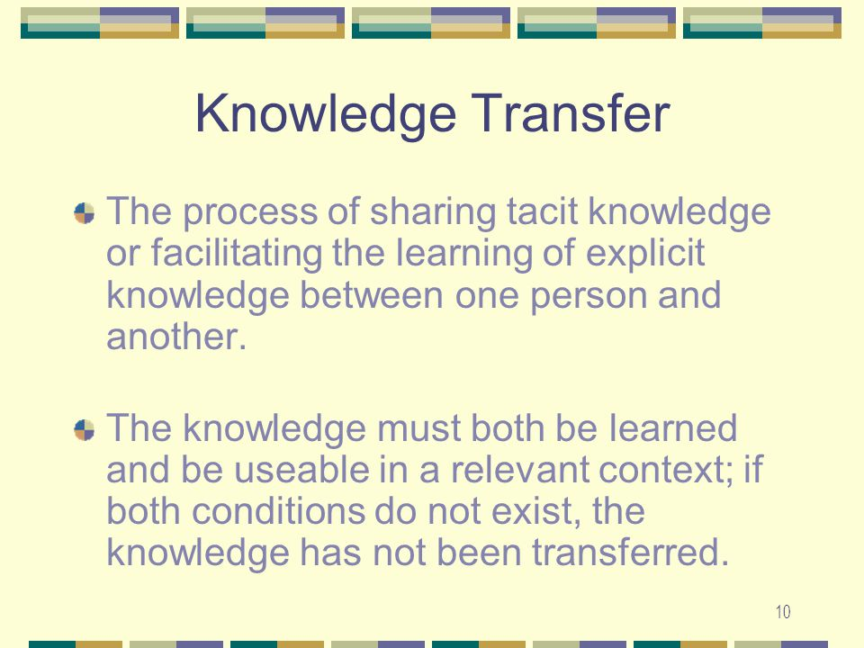 10 Knowledge Transfer The process of sharing tacit knowledge or facilitating the learning of explicit knowledge between one person and another.