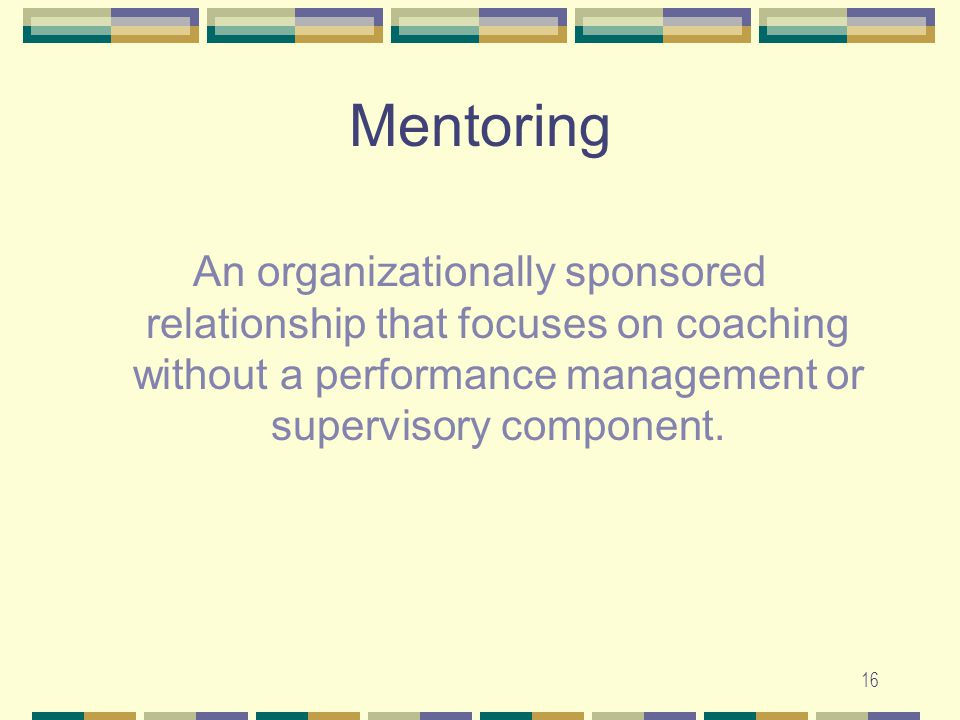 16 Mentoring An organizationally sponsored relationship that focuses on coaching without a performance management or supervisory component.