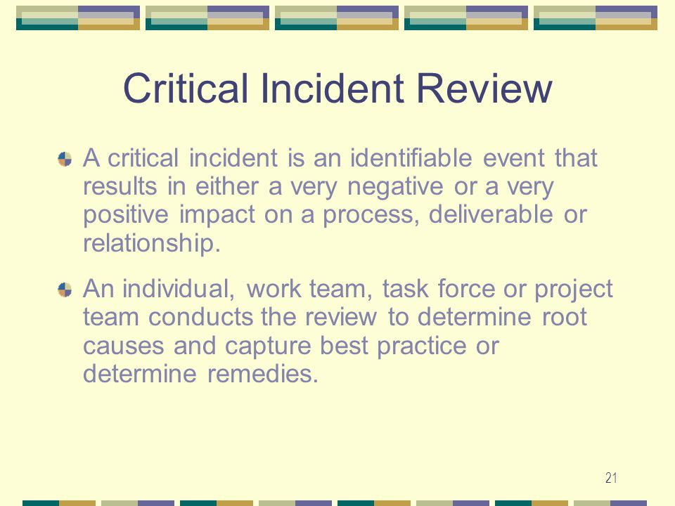 21 Critical Incident Review A critical incident is an identifiable event that results in either a very negative or a very positive impact on a process, deliverable or relationship.