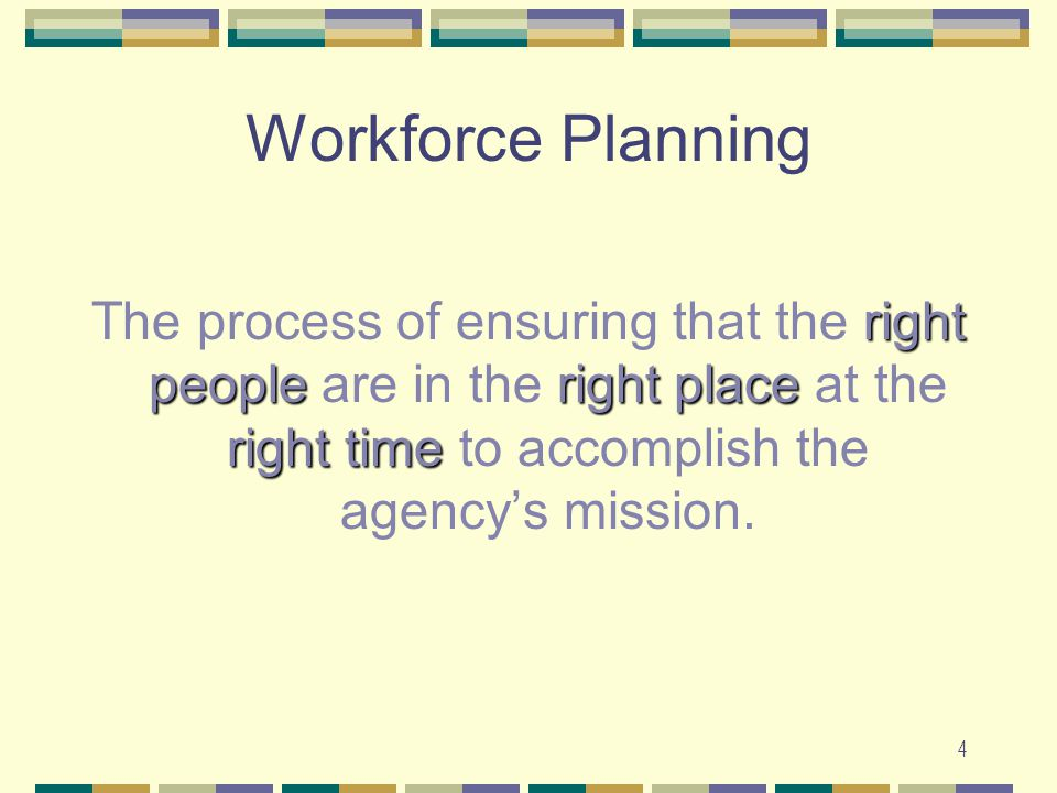 4 Workforce Planning right peopleright place right time The process of ensuring that the right people are in the right place at the right time to accomplish the agency's mission.