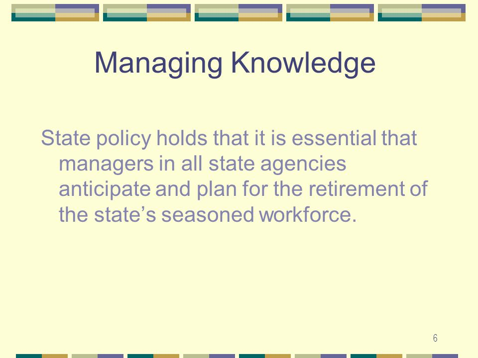 6 Managing Knowledge State policy holds that it is essential that managers in all state agencies anticipate and plan for the retirement of the state's seasoned workforce.