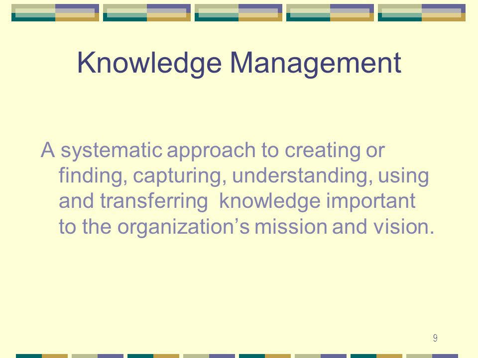 9 Knowledge Management A systematic approach to creating or finding, capturing, understanding, using and transferring knowledge important to the organization's mission and vision.