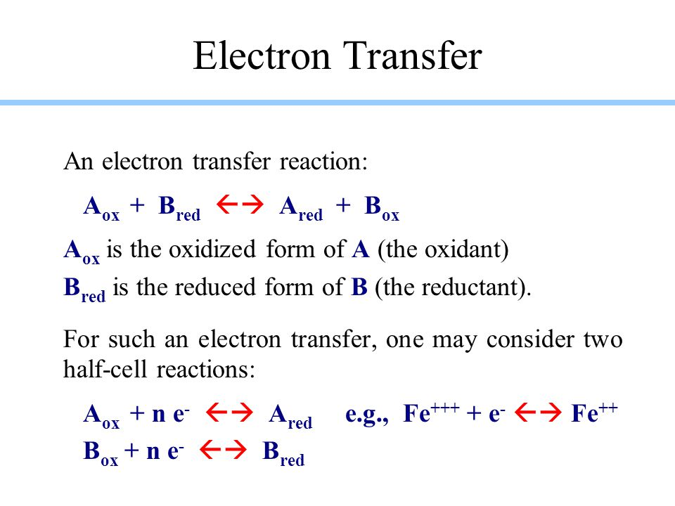 Electron Transfer An electron transfer reaction: A ox + B red  A red + B ox A ox is the oxidized form of A (the oxidant) B red is the reduced form of B (the reductant).