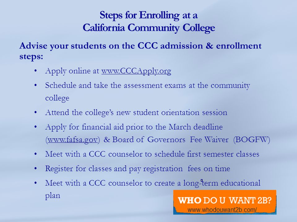 Steps for Enrolling at a California Community College Advise your students on the CCC admission & enrollment steps: Apply online at www.CCCApply.orgww