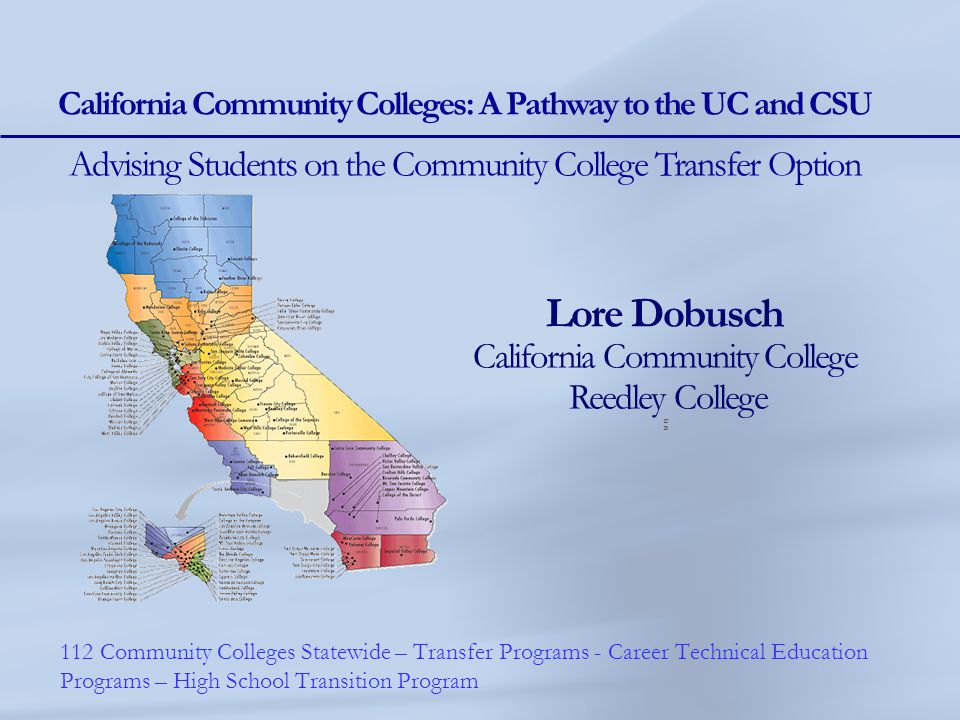 Lore Dobusch California Community College Reedley College 10 15 California Community Colleges: A Pathway to the UC and CSU Advising Students on the Co